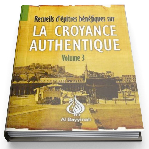 La Croyance Authentique Volume 3 - Edition AL Bayyinah