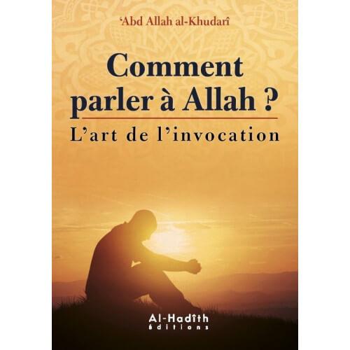 Comment Parler à Allah ? - l'Art de L'Invocation - Abd Allah Al Khudari - Edition Al Hadith